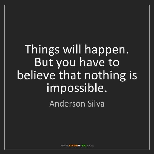 Anderson Silva: Things will happen. But you have to believe that nothing...