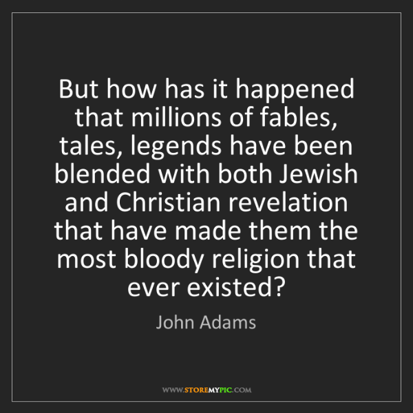 John Adams: But how has it happened that millions of fables, tales,...