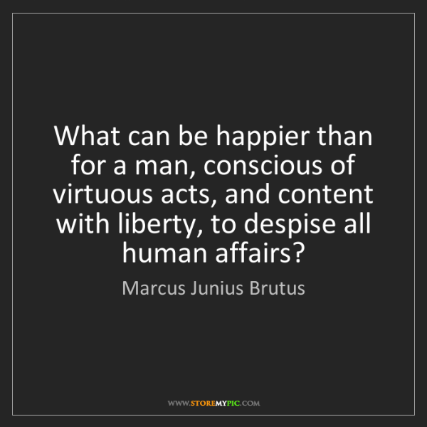Marcus Junius Brutus: What can be happier than for a man, conscious of virtuous...