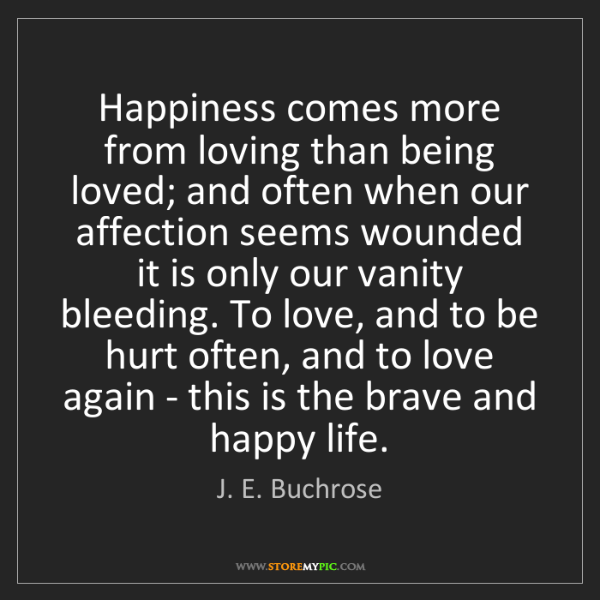 J. E. Buchrose: Happiness comes more from loving than being loved; and...