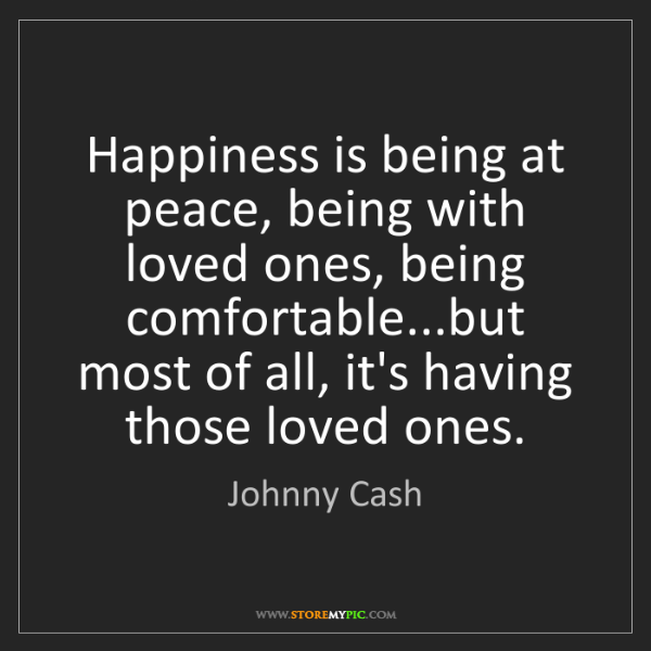 Johnny Cash: Happiness is being at peace, being with loved ones, being...