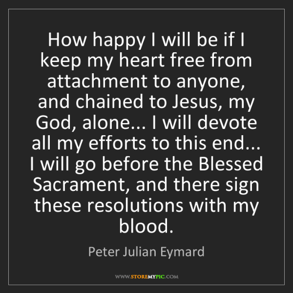 Peter Julian Eymard: How happy I will be if I keep my heart free from attachment...