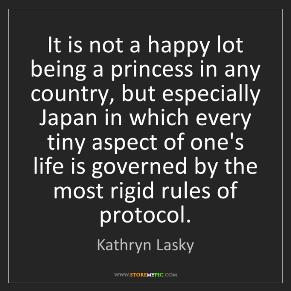 Kathryn Lasky: It is not a happy lot being a princess in any country,...