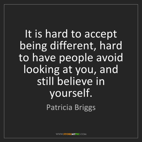 Patricia Briggs: It is hard to accept being different, hard to have people...