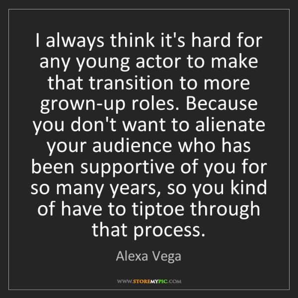 Alexa Vega: I always think it's hard for any young actor to make...