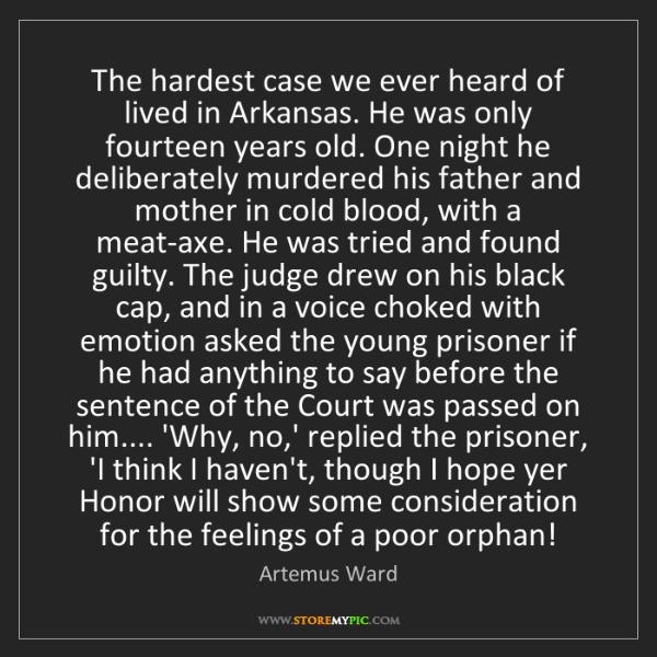 Artemus Ward: The hardest case we ever heard of lived in Arkansas....