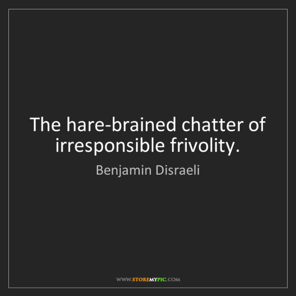 Benjamin Disraeli: The hare-brained chatter of irresponsible frivolity.
