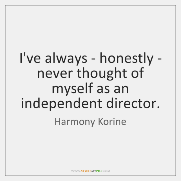 I've always - honestly - never thought of myself as an independent ...