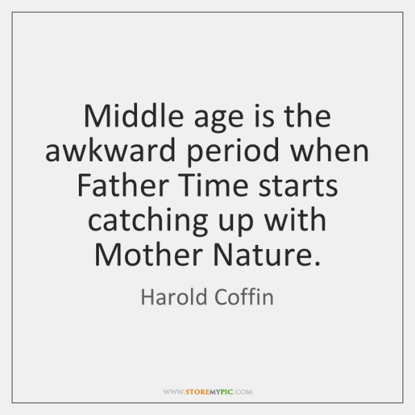 Middle age is the awkward period when Father Time starts catching up ...