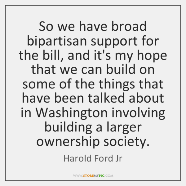 So we have broad bipartisan support for the bill, and it's my ...