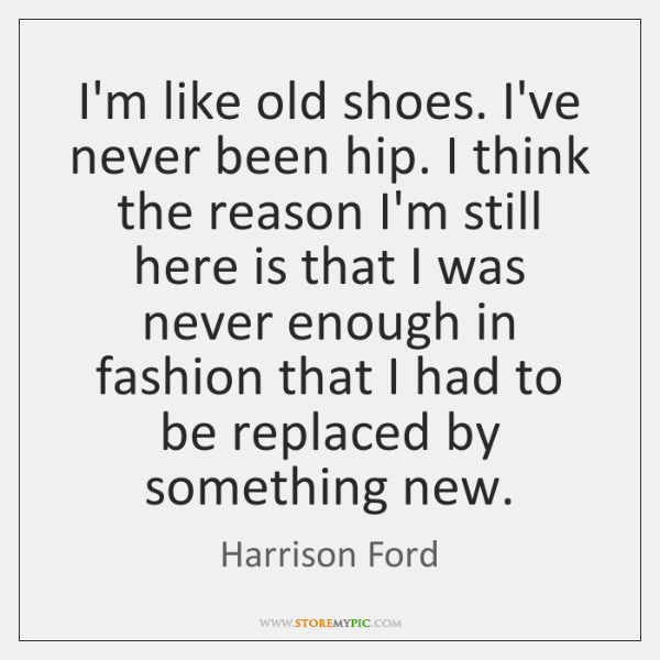 I'm like old shoes. I've never been hip. I think the reason ...