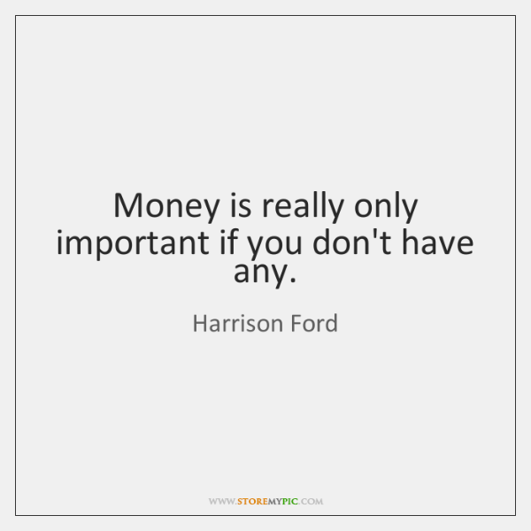Money is really only important if you don't have any.
