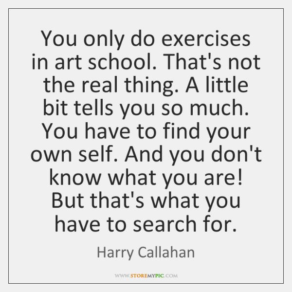 You only do exercises in art school. That's not the real thing. ...