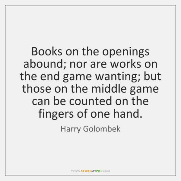 Books on the openings abound; nor are works on the end game ...