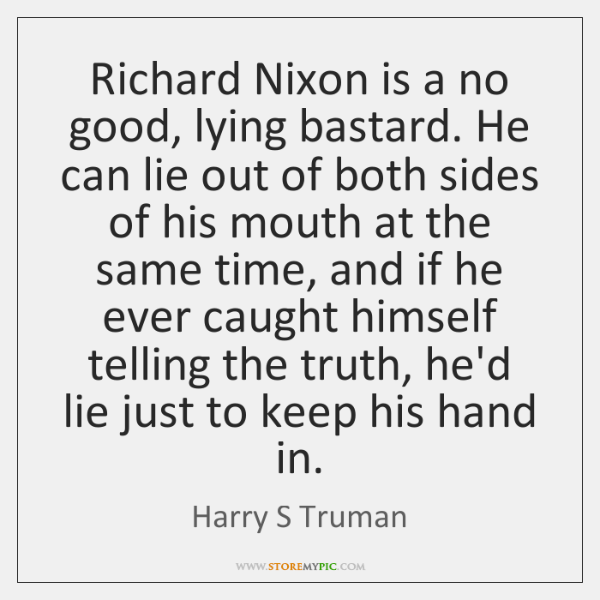 Richard Nixon is a no good, lying bastard. He can lie out ...