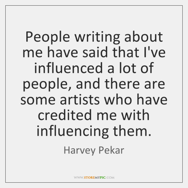 People writing about me have said that I've influenced a lot of ...