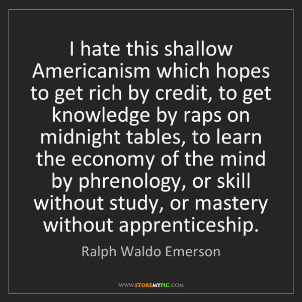 Ralph Waldo Emerson: I hate this shallow Americanism which hopes to get rich...