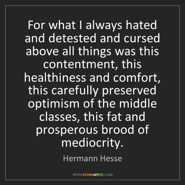 Hermann Hesse: For what I always hated and detested and cursed above...