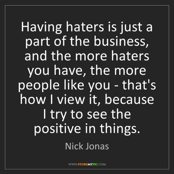 Nick Jonas: Having haters is just a part of the business, and the...