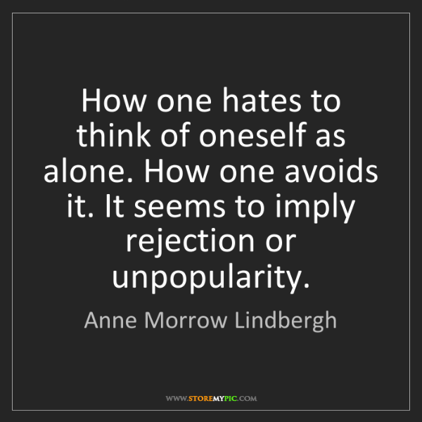 Anne Morrow Lindbergh: How one hates to think of oneself as alone. How one avoids...