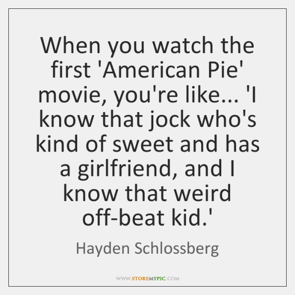 When you watch the first 'American Pie' movie, you're like... 'I know ...