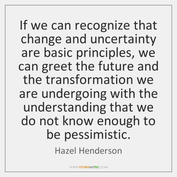 If we can recognize that change and uncertainty are basic principles, we ...