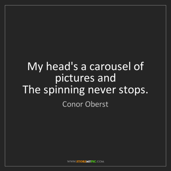 Conor Oberst: My head's a carousel of pictures and   The spinning never...