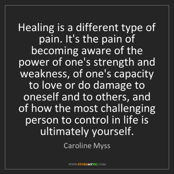 Caroline Myss: Healing is a different type of pain. It's the pain of...