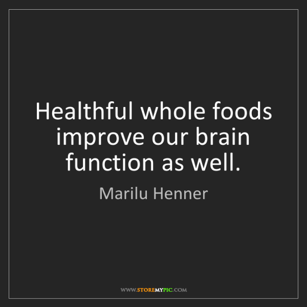 Marilu Henner: Healthful whole foods improve our brain function as well.