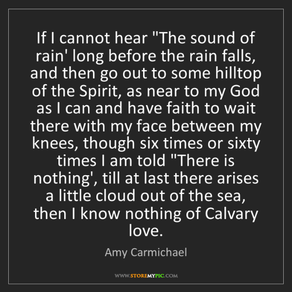 """Amy Carmichael: If I cannot hear """"The sound of rain' long before the..."""