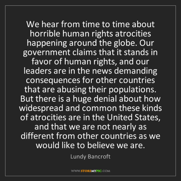 Lundy Bancroft: We hear from time to time about horrible human rights...