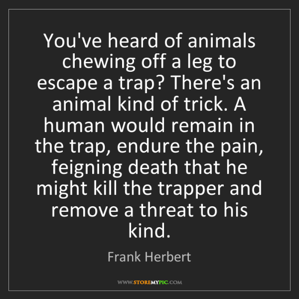 Frank Herbert: You've heard of animals chewing off a leg to escape a...