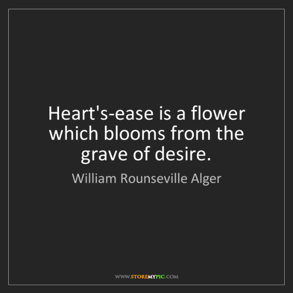 William Rounseville Alger: Heart's-ease is a flower which blooms from the grave...