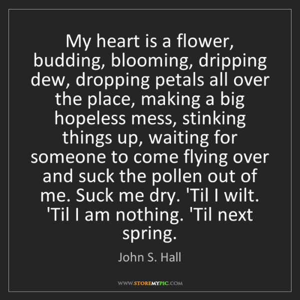 John S. Hall: My heart is a flower, budding, blooming, dripping dew,...