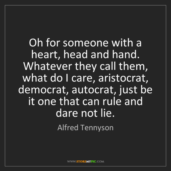 Alfred Tennyson: Oh for someone with a heart, head and hand. Whatever...