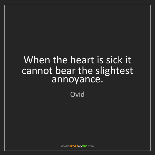 Ovid: When the heart is sick it cannot bear the slightest annoyance.