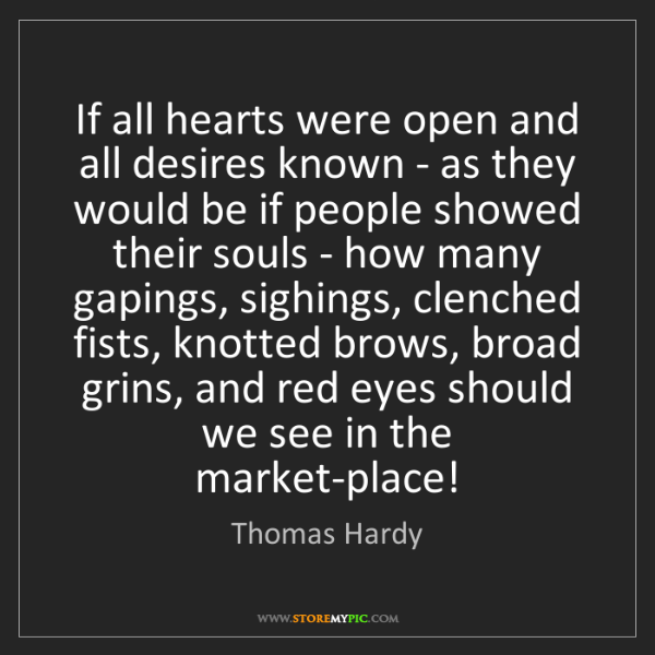 Thomas Hardy: If all hearts were open and all desires known - as they...