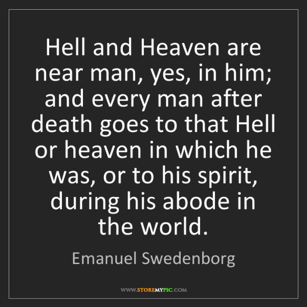 Emanuel Swedenborg: Hell and Heaven are near man, yes, in him; and every...