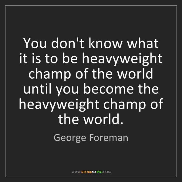 George Foreman: You don't know what it is to be heavyweight champ of...