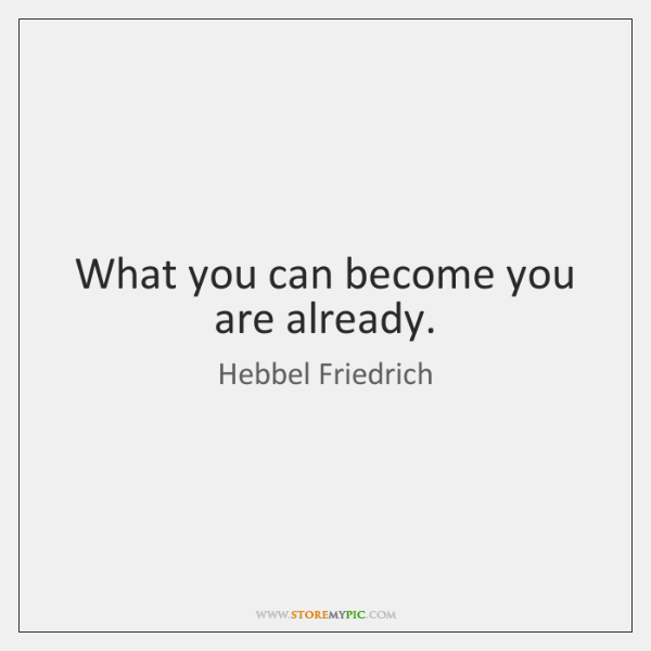 What you can become you are already.
