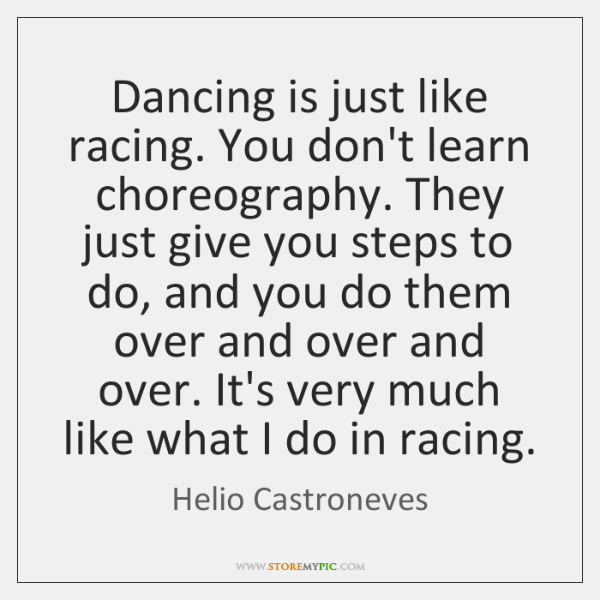 Dancing is just like racing. You don't learn choreography. They just give ...