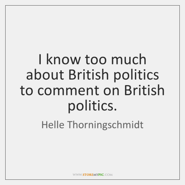 I know too much about British politics to comment on British politics.