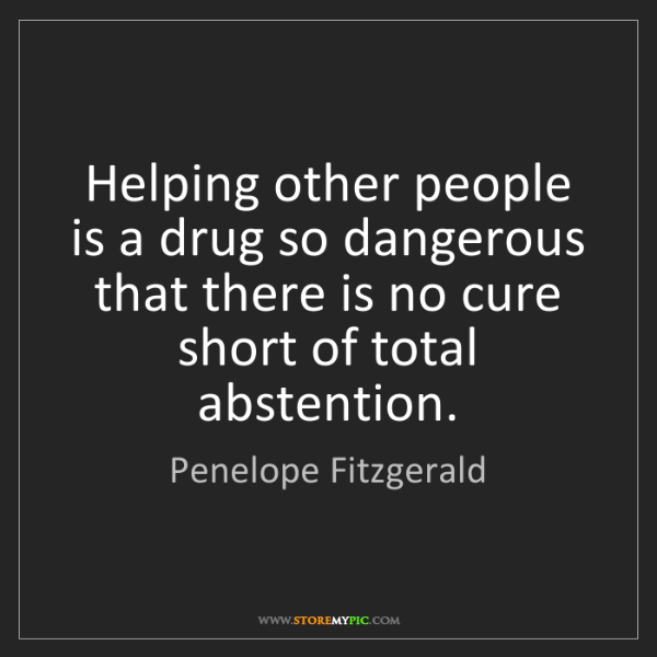 Penelope Fitzgerald: Helping other people is a drug so dangerous that there...