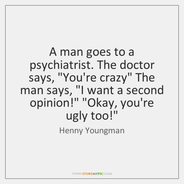 "A man goes to a psychiatrist. The doctor says, ""You're crazy"" The ..."