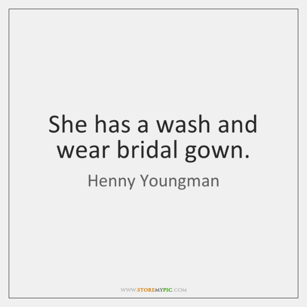 She has a wash and wear bridal gown.