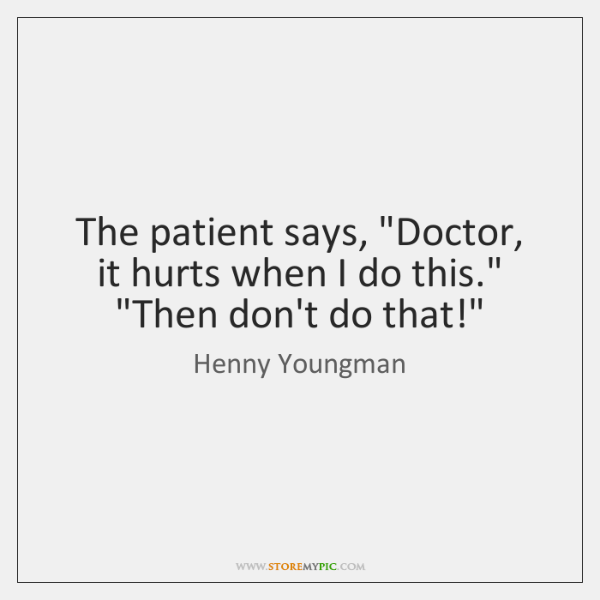 "The patient says, ""Doctor, it hurts when I do this."" ""Then don't ..."