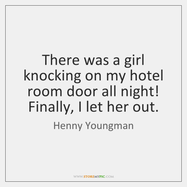 There was a girl knocking on my hotel room door all night! ...