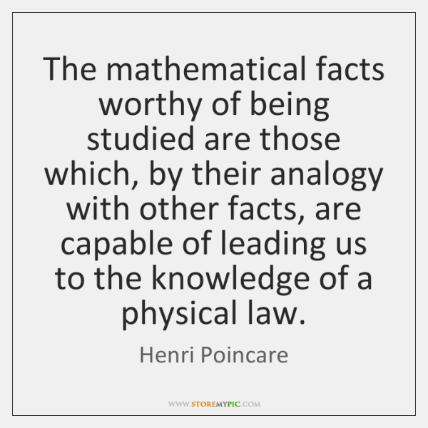 The mathematical facts worthy of being studied are those which, by their ...