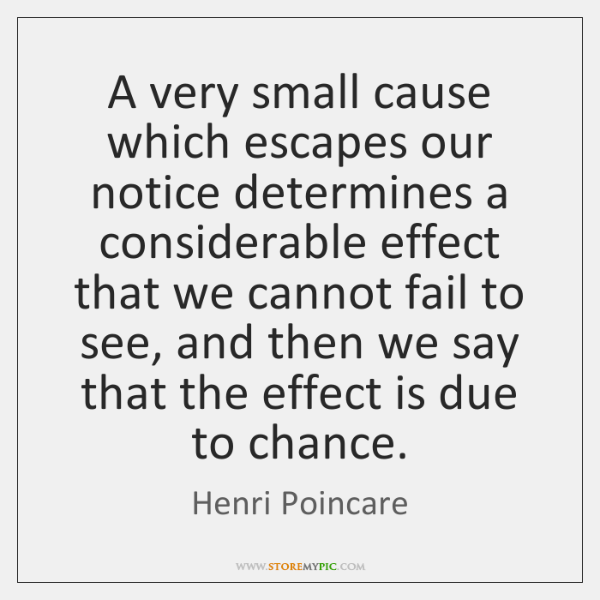 A very small cause which escapes our notice determines a considerable effect ...