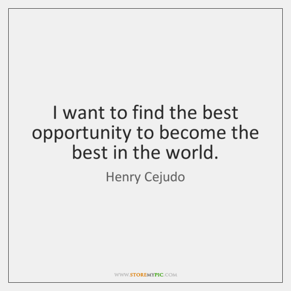 I want to find the best opportunity to become the best in ...